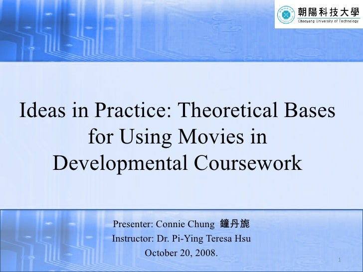 Ideas in Practice: Theoretical Bases for Using Movies in Developmental Coursework <ul><li>Presenter: Connie Chung  鐘丹旎 </l...