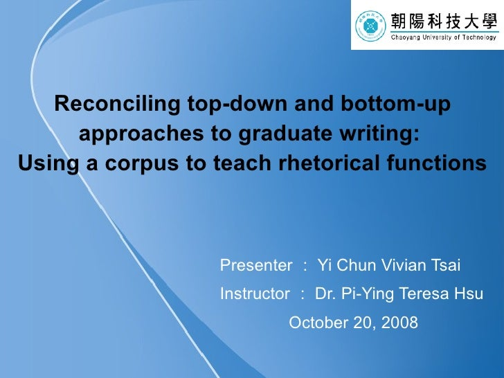 Reconciling top-down and bottom-up approaches to graduate writing:  Using a corpus to teach rhetorical functions Presenter...