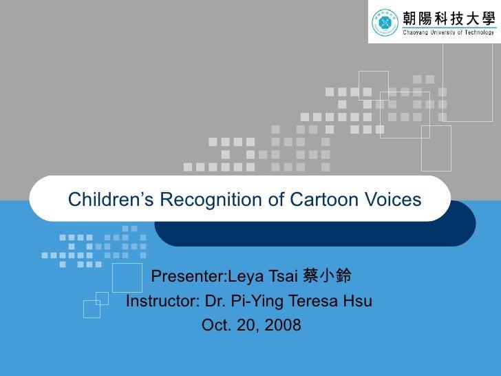 Presenter:Leya Tsai 蔡小鈴 Instructor: Dr. Pi-Ying Teresa Hsu   Oct. 20, 2008 Children's Recognition of Cartoon Voices