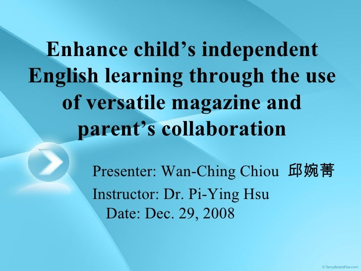 Enhance child's independent English learning through the use of versatile magazine and parent's collaboration Presenter: W...