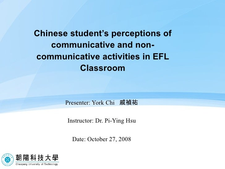 Chinese student's perceptions of communicative and non-communicative activities in EFL Classroom Presenter: York Chi  戚禎祐 ...