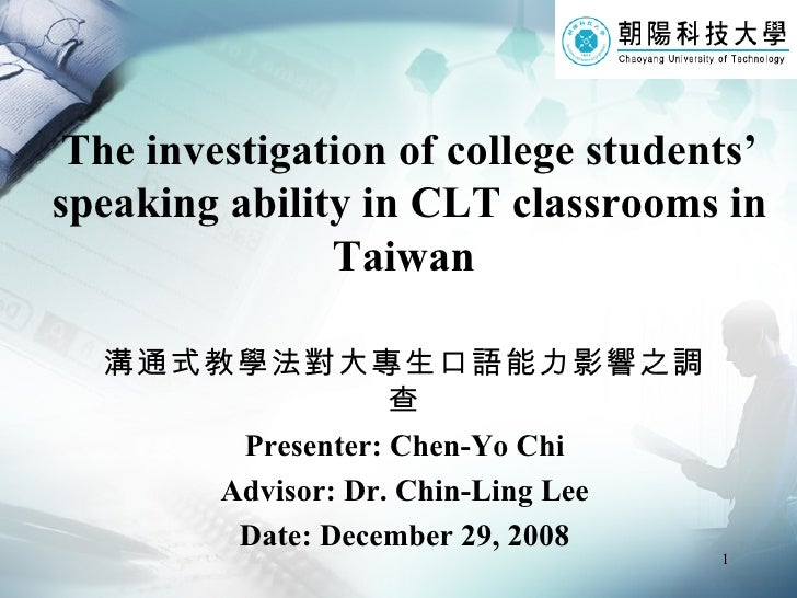 The investigation of college students' speaking ability in CLT classrooms in Taiwan   溝通式教學法對大專生口語能力影響之調查 Presenter: Chen-...