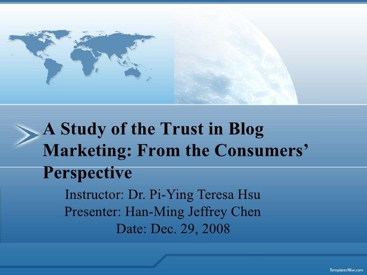 Instructor: Dr. Pi-Ying Teresa Hsu Presenter: Han-Ming Jeffrey Chen Date: Dec. 29, 2008 A Study of the Trust in Blog Marke...