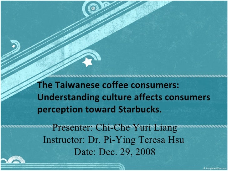 The Taiwanese coffee consumers: Understanding culture affects consumers perception toward Starbucks.  Presenter: Chi-Che Y...