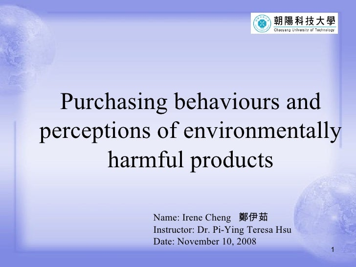 Purchasing behaviours and perceptions of environmentally harmful products Name: Irene Cheng  鄭伊茹 Instructor: Dr. Pi-Ying T...