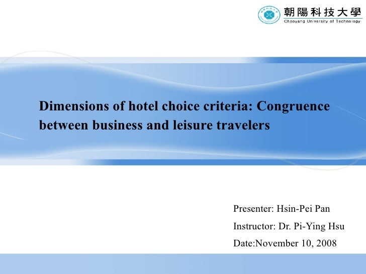 Dimensions of hotel choice criteria: Congruence between business and leisure travelers Presenter: Hsin-Pei Pan Instructor:...