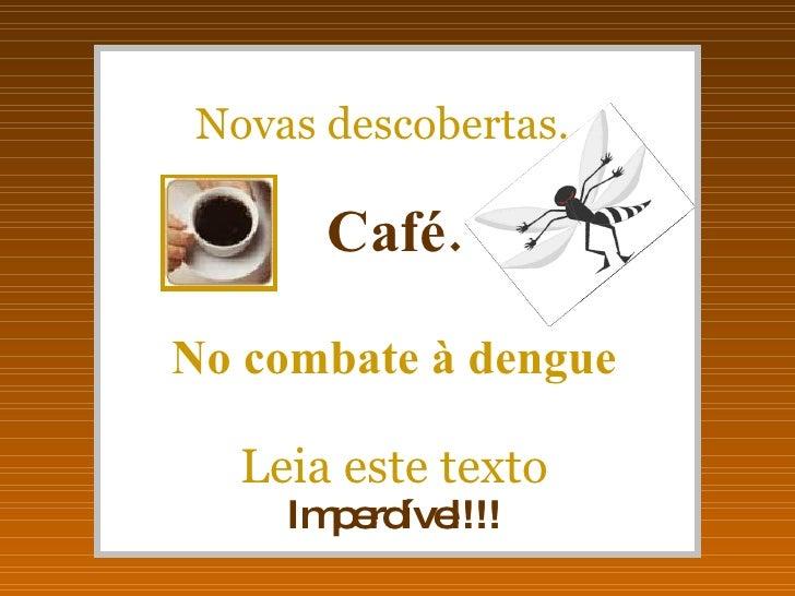 Novas descobertas...         Café.  No combate à dengue     Leia este texto      Im e íve        p rd l!!!
