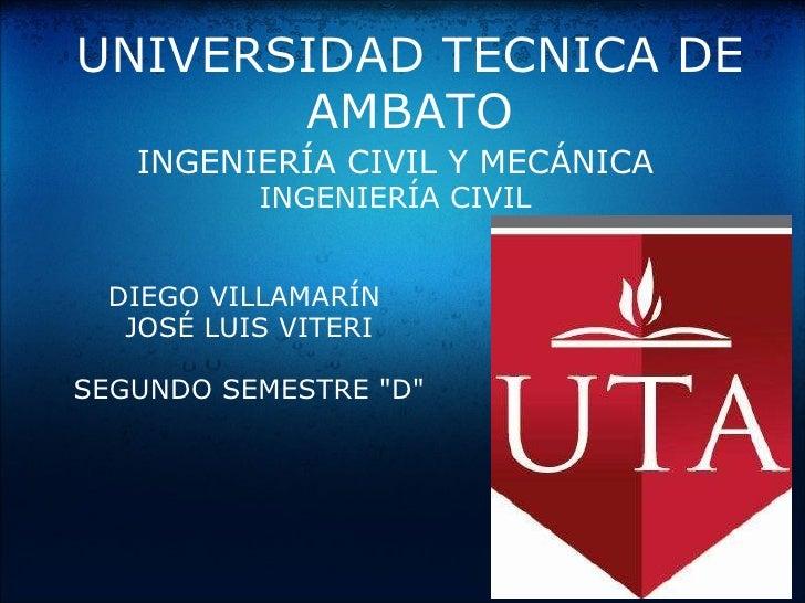 UNIVERSIDAD TECNICA DE AMBATO INGENIERÍACIVIL YMECÁNICA INGENIERÍACIVIL DIEGO VILLAMARÍN JOSÉ LUIS VITERI SEGUNDO SEME...