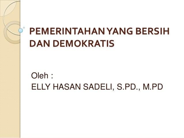 PEMERINTAHAN YANG BERSIH DAN DEMOKRATIS Oleh : ELLY HASAN SADELI, S.PD., M.PD