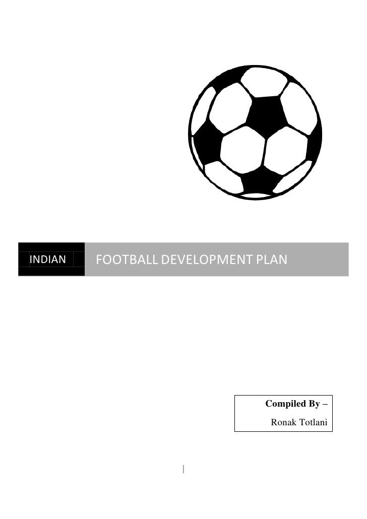 INDIAN   FOOTBALL DEVELOPMENT PLAN                               Compiled By –                                Ronak Totlan...