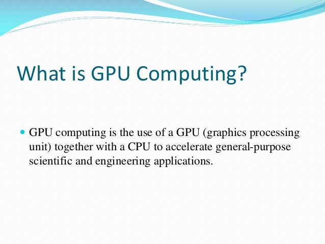 What is GPU Computing?  GPU computing is the use of a GPU (graphics processing unit) together with a CPU to accelerate ge...