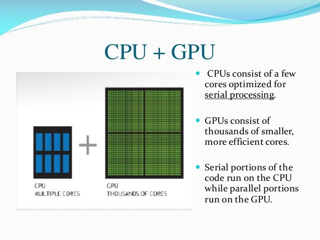 CPU + GPU  CPUs consist of a few cores optimized for serial processing.  GPUs consist of thousands of smaller, more effi...