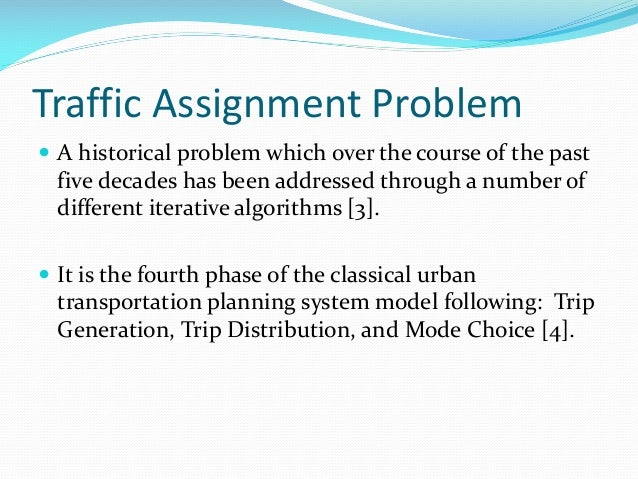 Traffic Assignment Problem  A historical problem which over the course of the past five decades has been addressed throug...