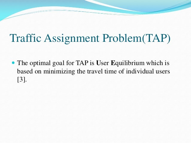 Traffic Assignment Problem(TAP)  The optimal goal for TAP is User Equilibrium which is based on minimizing the travel tim...