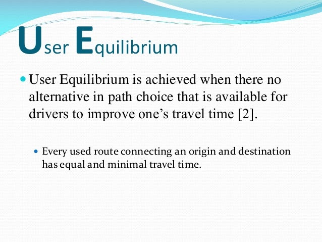 User Equilibrium  User Equilibrium is achieved when there no alternative in path choice that is available for drivers to ...