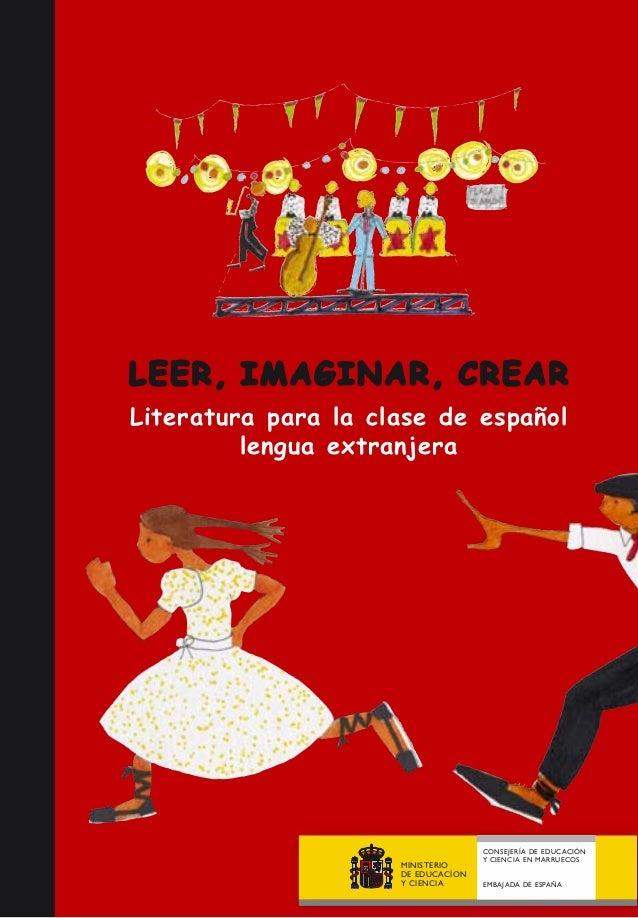 LEER, IMAGINAR, CREAR Literatura para la clase de español lengua extranjera MINISTERIO DE EDUCACÍON Y CIENCIA CONSEJERÍA D...