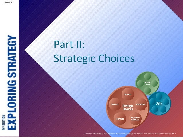 Slide 2.1 Johnson, Whittington and Scholes, Exploring Strategy, 9th Edition, © Pearson Education Limited 2011 Slide 6.1 Pa...