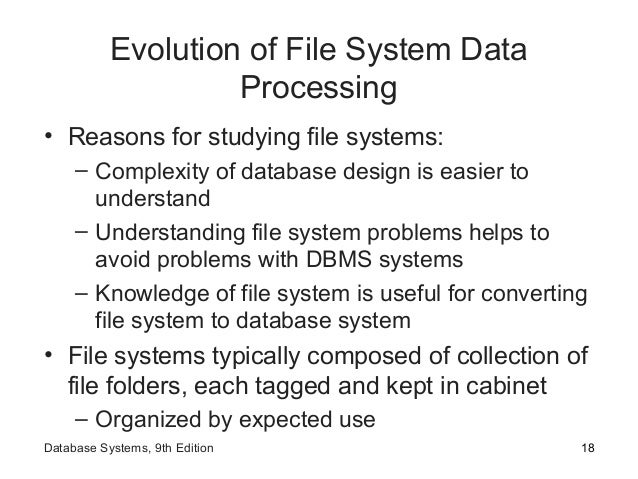 Evolution of File System Data Processing • Reasons for studying file systems: – Complexity of database design is easier to...