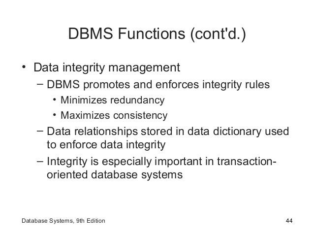 DBMS Functions (cont'd.) • Data integrity management – DBMS promotes and enforces integrity rules • Minimizes redundancy •...