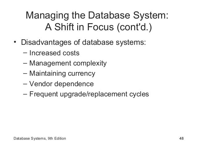 Managing the Database System: A Shift in Focus (cont'd.) • Disadvantages of database systems: – Increased costs – Manageme...