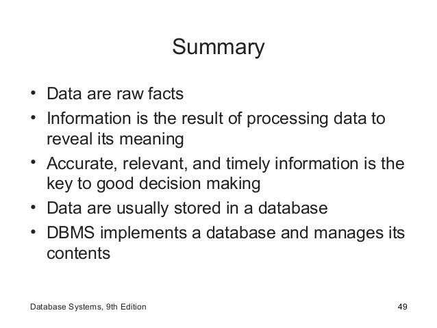 Summary • Data are raw facts • Information is the result of processing data to reveal its meaning • Accurate, relevant, an...