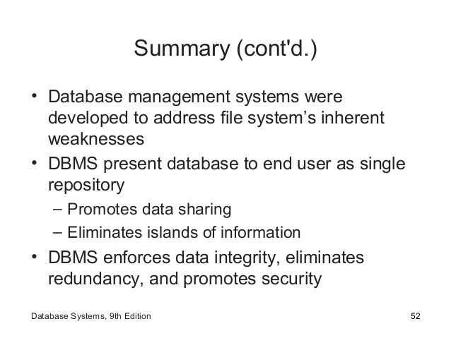 Summary (cont'd.) • Database management systems were developed to address file system's inherent weaknesses • DBMS present...