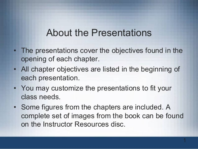 About the Presentations • The presentations cover the objectives found in the opening of each chapter. • All chapter obj...