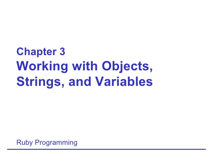 Chapter 3 Working with Objects, Strings, and Variables Ruby Programming