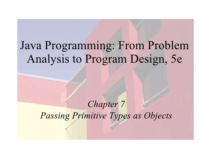 Java Programming: From Problem Analysis to Program Design, 5e Chapter 7 Passing Primitive Types as Objects