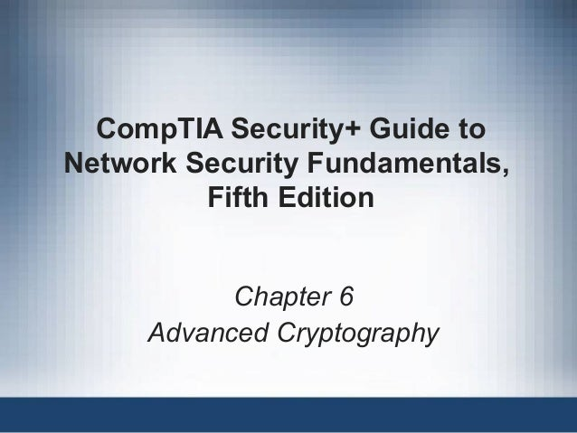 CompTIA Security+ Guide to Network Security Fundamentals, Fifth Edition Chapter 6 Advanced Cryptography