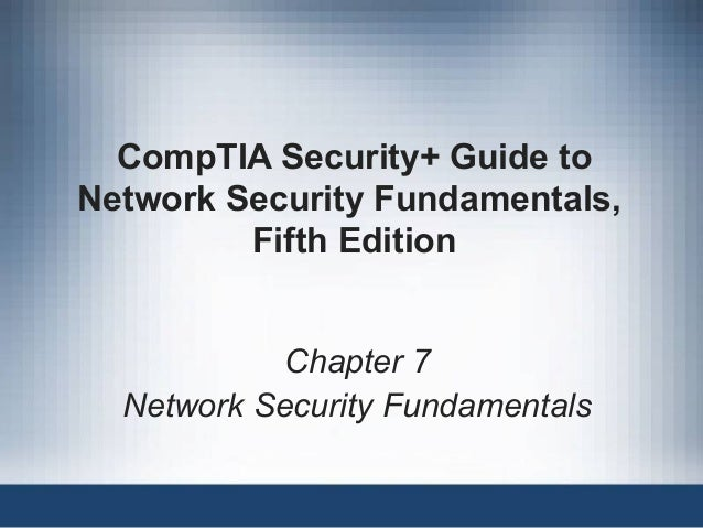 CompTIA Security+ Guide to Network Security Fundamentals, Fifth Edition Chapter 7 Network Security Fundamentals