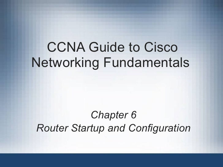 CCNA Guide to Cisco Networking Fundamentals  Chapter 6 Router Startup and Configuration