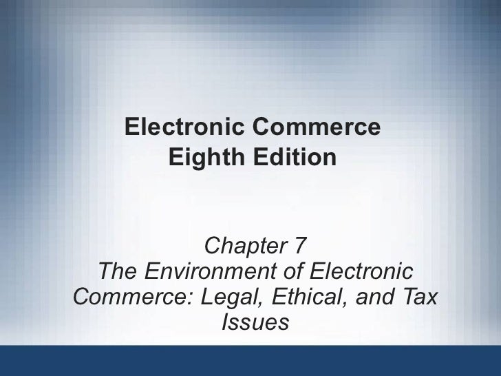 Electronic Commerce Eighth Edition Chapter 7 The Environment of Electronic Commerce: Legal, Ethical, and Tax Issues