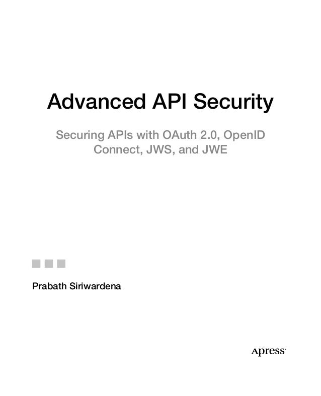 Advanced API Security Securing APIs with OAuth 2.0, OpenID Connect, JWS, and JWE Prabath Siriwardena