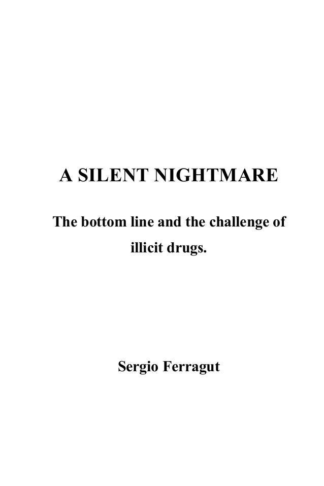 A SILENT NIGHTMARE The bottom line and the challenge of illicit drugs. Sergio Ferragut