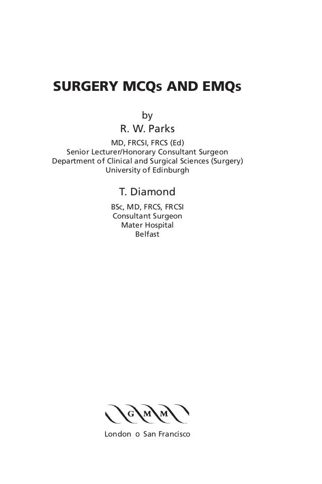 SURGERY MCQS AND EMQS by R. W. Parks MD, FRCSI, FRCS (Ed) Senior Lecturer/Honorary Consultant Surgeon Department of Clinic...