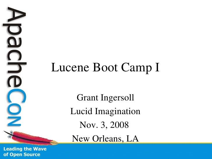 Lucene Boot Camp I <ul><li>Grant Ingersoll </li></ul><ul><li>Lucid Imagination </li></ul><ul><li>Nov. 3, 2008  </li></ul><...