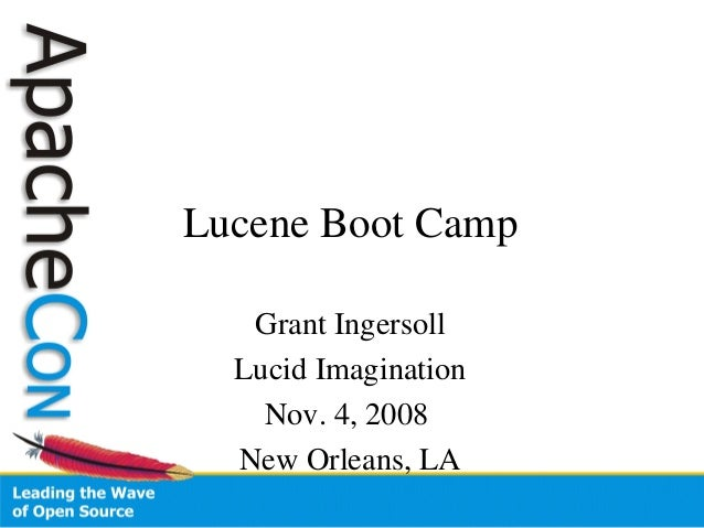 Lucene Boot Camp Grant Ingersoll Lucid Imagination Nov. 4, 2008 New Orleans, LA