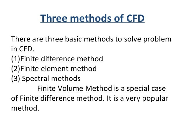 Three methods of CFD There are three basic methods to solve problem in CFD. (1)Finite difference method (2)Finite element ...