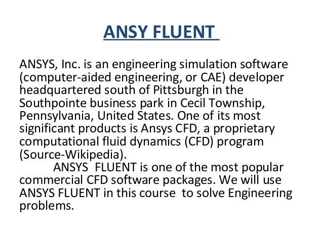 ANSY FLUENT ANSYS, Inc. is an engineering simulation software (computer-aided engineering, or CAE) developer headquartered...