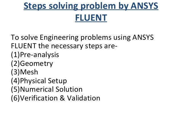 Steps solving problem by ANSYS FLUENT To solve Engineering problems using ANSYS FLUENT the necessary steps are- (1)Pre-ana...