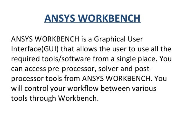 ANSYS WORKBENCH ANSYS WORKBENCH is a Graphical User Interface(GUI) that allows the user to use all the required tools/soft...