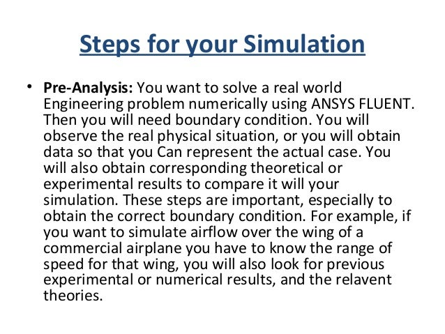 Steps for your Simulation • Geometry: You have to make the geometry. You can use ANSYS design modeler software, which you ...