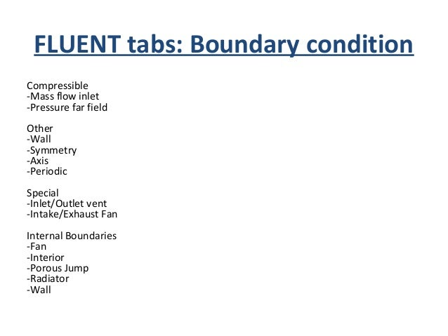 FLUENT tabs: Boundary condition • Above mentions boundary types is only for reference. You will encounter will all of them...