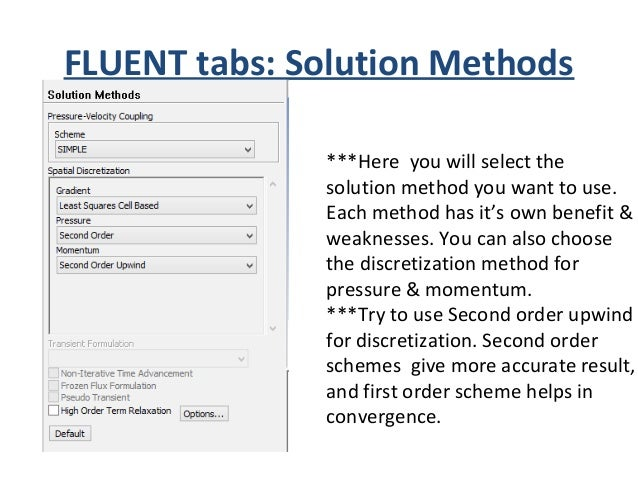 FLUENT tabs: Solution Methods • SIMPLE method is very popular & widely used. We will use SIMPLE method in our first exampl...