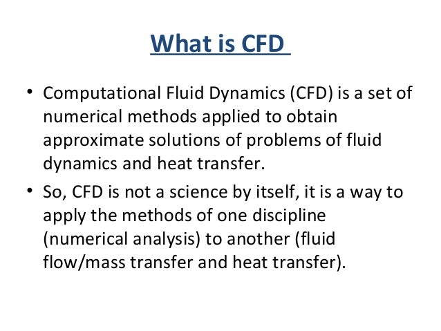 What is CFD • Computational Fluid Dynamics (CFD) is a set of numerical methods applied to obtain approximate solutions of ...