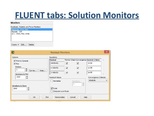 FLUENT tabs: Solution Control • Here you can monitor your simulation. In the residual monitor you can select the level of ...