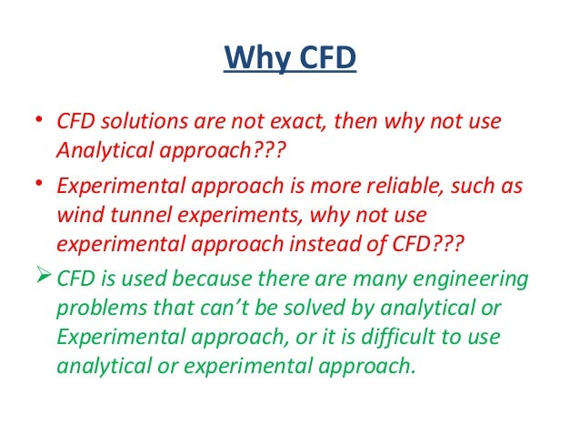 Why CFD • CFD solutions are not exact, then why not use Analytical approach??? • Experimental approach is more reliable, s...