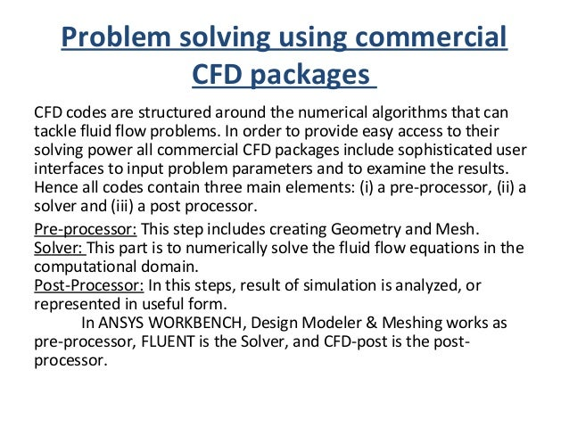 Problem solving using commercial CFD packages CFD codes are structured around the numerical algorithms that can tackle flu...
