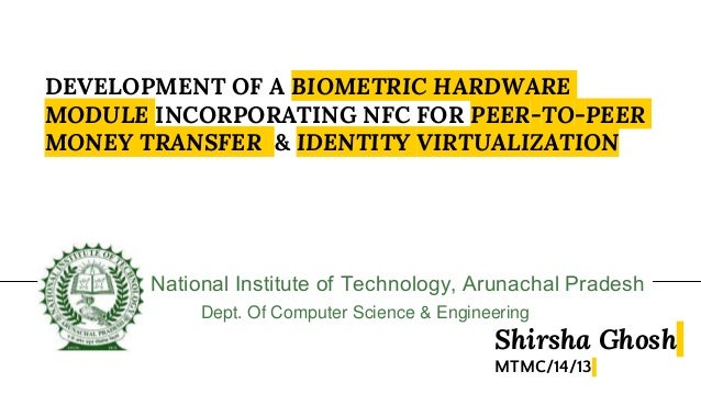 DEVELOPMENT OF A BIOMETRIC HARDWARE MODULE INCORPORATING NFC FOR PEER-TO-PEER MONEY TRANSFER & IDENTITY VIRTUALIZATION Nat...
